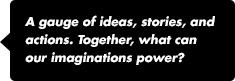 A gauge of ideas, stories, and actions. Together, what can our imaginations power?